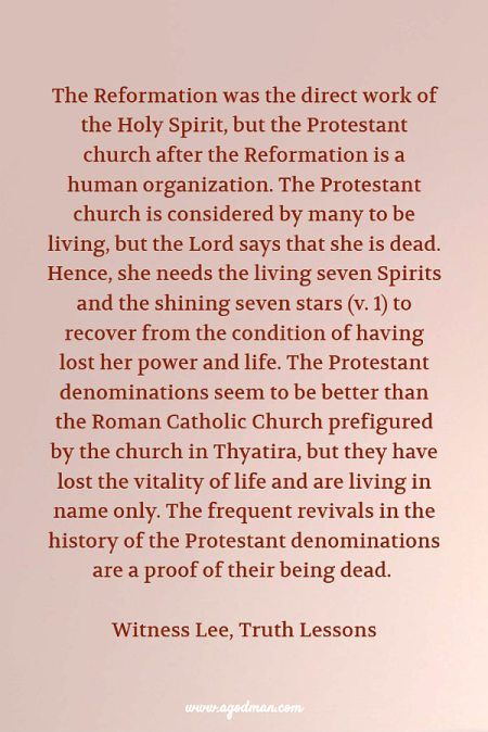 The Reformation was the direct work of the Holy Spirit, but the Protestant church after the Reformation is a human organization. The Protestant church is considered by many to be living, but the Lord says that she is dead. Hence, she needs the living seven Spirits and the shining seven stars (v. 1) to recover from the condition of having lost her power and life. The Protestant denominations seem to be better than the Roman Catholic Church prefigured by the church in Thyatira, but they have lost the vitality of life and are living in name only. The frequent revivals in the history of the Protestant denominations are a proof of their being dead. W. Lee, Truth Lessons