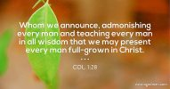 Col. 1:28 Whom we announce, admonishing every man and teaching every man in all wisdom that we may present every man full-grown in Christ.