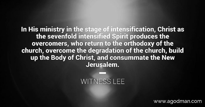 In His ministry in the stage of intensification, Christ as the sevenfold intensified Spirit produces the overcomers, who return to the orthodoxy of the church, overcome the degradation of the church, build up the Body of Christ, and consummate the New Jerusalem. Witness Lee