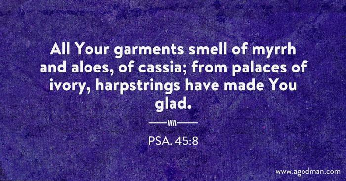 Psa. 45:8 All Your garments smell of myrrh and aloes, of cassia; from palaces of ivory, harpstrings have made You glad.