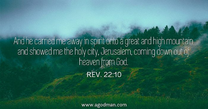 Rev. 22:10 And he carried me away in spirit onto a great and high mountain and showed me the holy city, Jerusalem, coming down out of heaven from God.