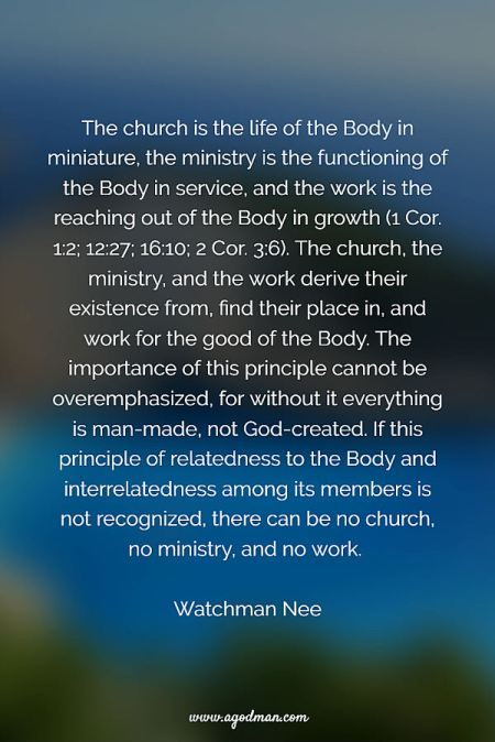 The church is the life of the Body in miniature, the ministry is the functioning of the Body in service, and the work is the reaching out of the Body in growth (1 Cor. 1:2; 12:27; 16:10; 2 Cor. 3:6). The church, the ministry, and the work derive their existence from, find their place in, and work for the good of the Body. The importance of this principle cannot be overemphasized, for without it everything is man-made, not God-created. If this principle of relatedness to the Body and interrelatedness among its members is not recognized, there can be no church, no ministry, and no work. Watchman Nee