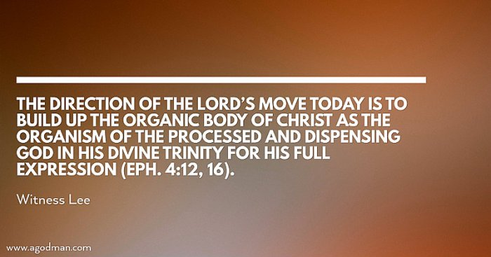 The direction of the Lord's move today is to build up the organic Body of Christ as the organism of the processed and dispensing God in His Divine Trinity for His full expression (Eph. 4:12, 16). Witness Lee