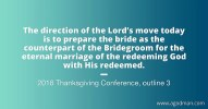 The direction of the Lord's move today is to prepare the bride as the counterpart of the Bridegroom for the eternal marriage of the redeeming God with His redeemed. 2016 Thanksgiving Conference, outline 3