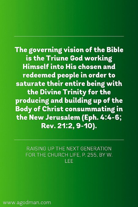 The governing vision of the Bible is the Triune God working Himself into His chosen and redeemed people in order to saturate their entire being with the Divine Trinity for the producing and building up of the Body of Christ consummating in the New Jerusalem (Eph. 4:4-6; Rev. 21:2, 9-10). Raising Up the Next Generation for the Church Life, p. 255, by W. Lee