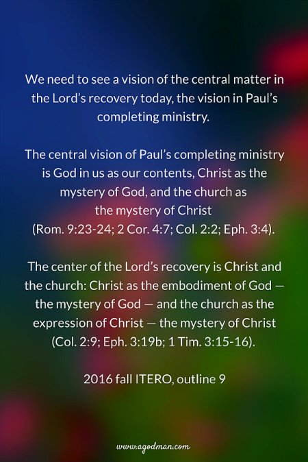 We need to see a vision of the central matter in the Lord's recovery today, the vision in Paul's completing ministry. The central vision of Paul's completing ministry is God in us as our contents, Christ as the mystery of God, and the church as the mystery of Christ (Rom. 9:23-24; 2 Cor. 4:7; Col. 2:2; Eph. 3:4). The center of the Lord's recovery is Christ and the church: Christ as the embodiment of God — the mystery of God — and the church as the expression of Christ — the mystery of Christ (Col. 2:9; Eph. 3:19b; 1 Tim. 3:15-16). 2016 fall ITERO, outline 9