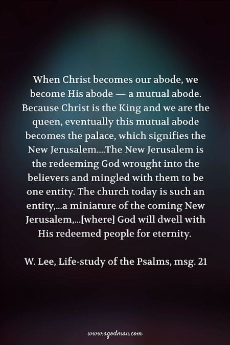 When Christ becomes our abode, we become His abode — a mutual abode. Because Christ is the King and we are the queen, eventually this mutual abode becomes the palace, which signifies the New Jerusalem....The New Jerusalem is the redeeming God wrought into the believers and mingled with them to be one entity. The church today is such an entity,...a miniature of the coming New Jerusalem,...[where] God will dwell with His redeemed people for eternity. W. Lee, Life-study of the Psalms, msg. 21