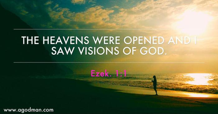 Ezek. 1:1 The heavens were opened and I saw visions of God.