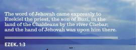 Ezek. 1:3 The word of Jehovah came expressly to Ezekiel the priest, the son of Buzi, in the land of the Chaldeans by the river Chebar; and the hand of Jehovah was upon him there.