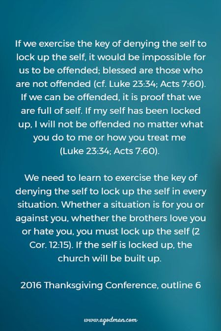 If we exercise the key of denying the self to lock up the self, it would be impossible for us to be offended; blessed are those who are not offended (cf. Luke 23:34; Acts 7:60). If we can be offended, it is proof that we are full of self. If my self has been locked up, I will not be offended no matter what you do to me or how you treat me (Luke 23:34; Acts 7:60). We need to learn to exercise the key of denying the self to lock up the self in every situation. Whether a situation is for you or against you, whether the brothers love you or hate you, you must lock up the self (2 Cor. 12:15). If the self is locked up, the church will be built up. 2016 Thanksgiving Conference, outline 6