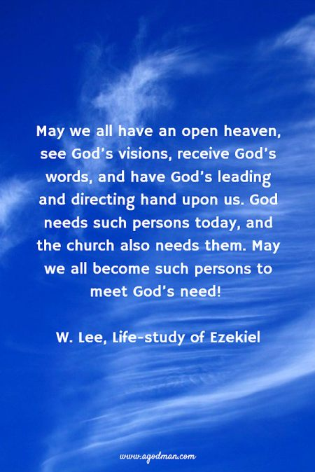 May we all have an open heaven, see God's visions, receive God's words, and have God's leading and directing hand upon us. God needs such persons today, and the church also needs them. May we all become such persons to meet God's need! W. Lee, Life-study of Ezekiel