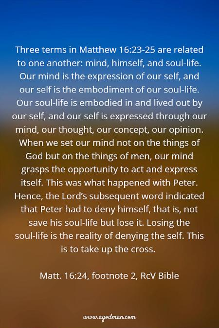 Three terms in Matthew 16:23-25 are related to one another: mind, himself, and soul-life. Our mind is the expression of our self, and our self is the embodiment of our soul-life. Our soul-life is embodied in and lived out by our self, and our self is expressed through our mind, our thought, our concept, our opinion. When we set our mind not on the things of God but on the things of men, our mind grasps the opportunity to act and express itself. This was what happened with Peter. Hence, the Lord's subsequent word indicated that Peter had to deny himself, that is, not save his soul-life but lose it. Losing the soul-life is the reality of denying the self. This is to take up the cross. Matt. 16:24, footnote 2, RcV Bible