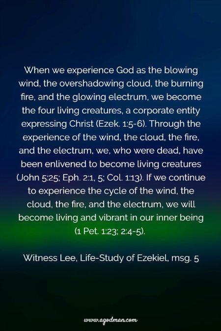 When we experience God as the blowing wind, the overshadowing cloud, the burning fire, and the glowing electrum, we become the four living creatures, a corporate entity expressing Christ (Ezek. 1:5-6). Through the experience of the wind, the cloud, the fire, and the electrum, we, who were dead, have been enlivened to become living creatures (John 5:25; Eph. 2:1, 5; Col. 1:13). If we continue to experience the cycle of the wind, the cloud, the fire, and the electrum, we will become living and vibrant in our inner being (1 Pet. 1:23; 2:4-5). Witness Lee