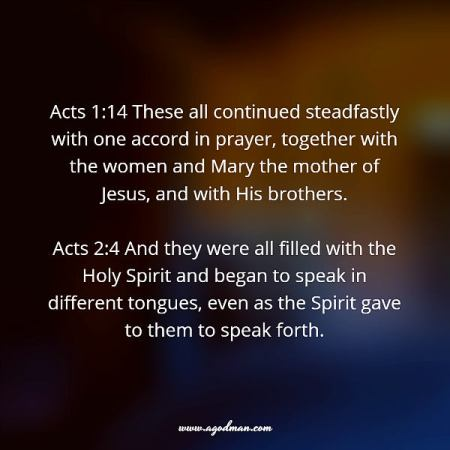 Acts 1:14 These all continued steadfastly with one accord in prayer, together with the women and Mary the mother of Jesus, and with His brothers. Acts 2:4 And they were all filled with the Holy Spirit and began to speak in different tongues, even as the Spirit gave to them to speak forth.