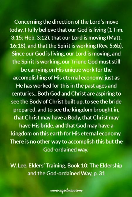 Concerning the direction of the Lord's move today, I fully believe that our God is living (1 Tim. 3:15; Heb. 3:12), that our Lord is moving (Matt. 16:18), and that the Spirit is working (Rev. 5:6b). Since our God is living, our Lord is moving, and the Spirit is working, our Triune God must still be carrying on His unique work for the accomplishing of His eternal economy, just as He has worked for this in the past ages and centuries...Both God and Christ are aspiring to see the Body of Christ built up, to see the bride prepared, and to see the kingdom brought in, that Christ may have a Body, that Christ may have His bride, and that God may have a kingdom on this earth for His eternal economy. There is no other way to accomplish this but the God-ordained way. W. Lee, Elders' Training, Book 10: The Eldership and the God-ordained Way, p. 31