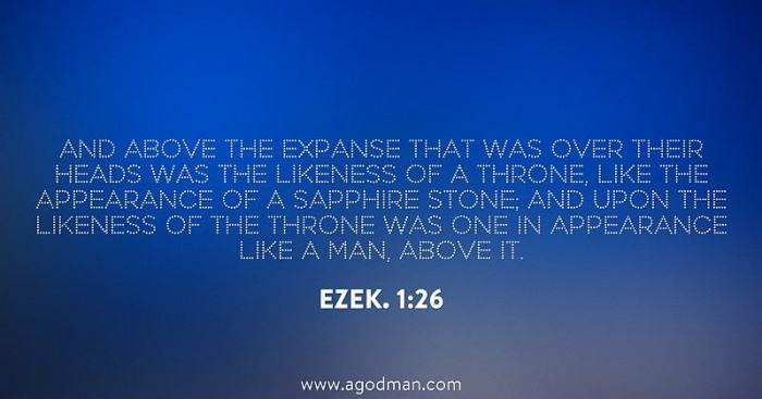 Ezek. 1:26 And above the expanse that was over their heads was the likeness of a throne, like the appearance of a sapphire stone; and upon the likeness of the throne was One in appearance like a man, above it.