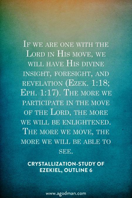 If we are one with the Lord in His move, we will have His divine insight, foresight, and revelation (Ezek. 1:18; Eph. 1:17). The more we participate in the move of the Lord, the more we will be enlightened. The more we move, the more we will be able to see. Crystallization-Study of Ezekiel, outline 6