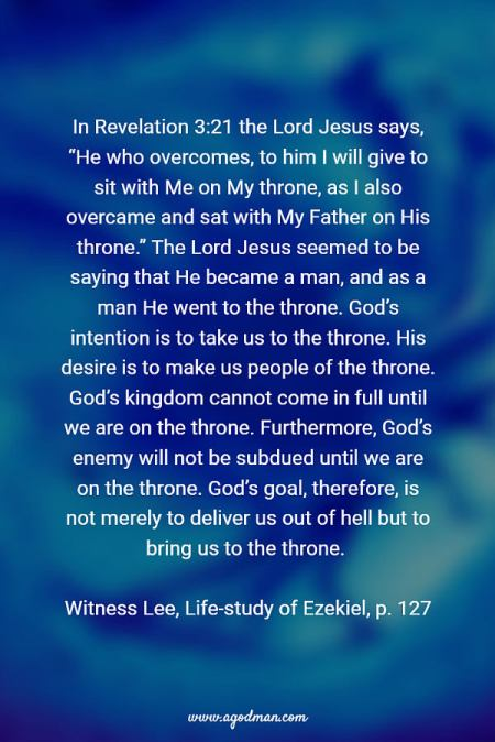 """In Revelation 3:21 the Lord Jesus says, """"He who overcomes, to him I will give to sit with Me on My throne, as I also overcame and sat with My Father on His throne."""" The Lord Jesus seemed to be saying that He became a man, and as a man He went to the throne. God's intention is to take us to the throne. His desire is to make us people of the throne. God's kingdom cannot come in full until we are on the throne. Furthermore, God's enemy will not be subdued until we are on the throne. God's goal, therefore, is not merely to deliver us out of hell but to bring us to the throne. Witness Lee, Life-study of Ezekiel, p. 127"""