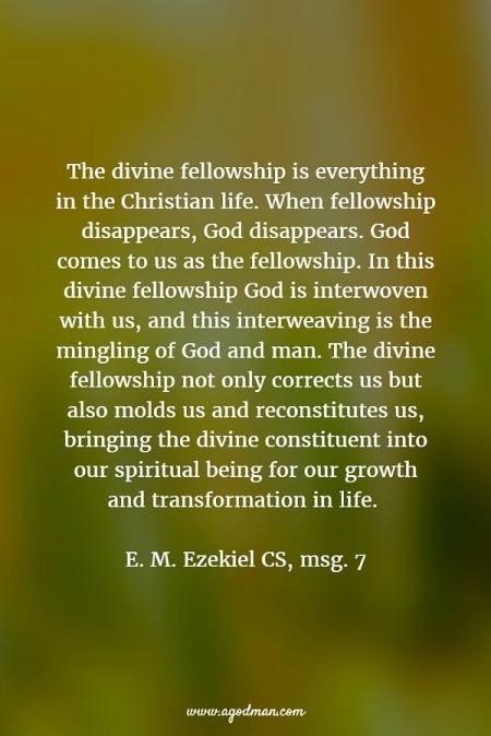 The divine fellowship is everything in the Christian life. When fellowship disappears, God disappears. God comes to us as the fellowship. In this divine fellowship God is interwoven with us, and this interweaving is the mingling of God and man. The divine fellowship not only corrects us but also molds us and reconstitutes us, bringing the divine constituent into our spiritual being for our growth and transformation in life. E. M. Ezekiel CS, msg. 7