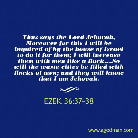 Ezek. 36:37-38 Thus says the Lord Jehovah, Moreover for this I will be inquired of by the house of Israel to do it for them; I will increase them with men like a flock....So will the waste cities be filled with flocks of men; and they will know that I am Jehovah.