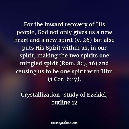 For the inward recovery of His people, God not only gives us a new heart and a new spirit (v. 26) but also puts His Spirit within us, in our spirit, making the two spirits one mingled spirit (Rom. 8:9, 16) and causing us to be one spirit with Him (1 Cor. 6:17). Crystallization-Study of Ezekiel, outline 12