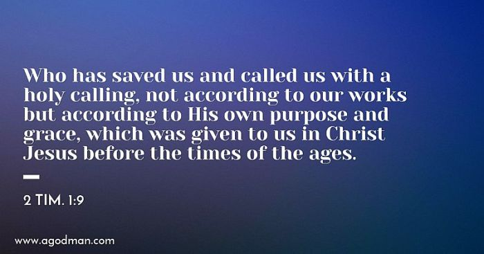 2 Tim. 1:9 Who has saved us and called us with a holy calling, not according to our works but according to His own purpose and grace, which was given to us in Christ Jesus before the times of the ages.