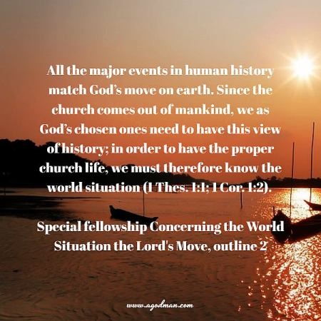 All the major events in human history match God's move on earth. Since the church comes out of mankind, we as God's chosen ones need to have this view of history; in order to have the proper church life, we must therefore know the world situation (1 Thes. 1:1; 1 Cor. 1:2). Special fellowship Concerning the World Situation the Lord's Move, outline 2