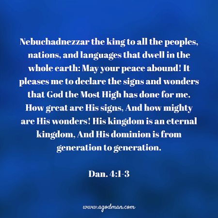 Dan. 4:1-3 Nebuchadnezzar the king to all the peoples, nations, and languages that dwell in the whole earth: May your peace abound! It pleases me to declare the signs and wonders that God the Most High has done for me. How great are His signs, And how mighty are His wonders! His kingdom is an eternal kingdom, And His dominion is from generation to generation.