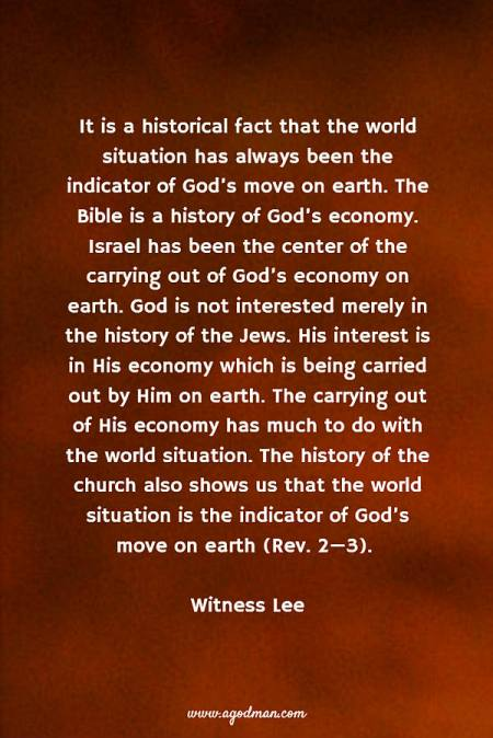 It is a historical fact that the world situation has always been the indicator of God's move on earth. The Bible is a history of God's economy. Israel has been the center of the carrying out of God's economy on earth. God is not interested merely in the history of the Jews. His interest is in His economy which is being carried out by Him on earth. The carrying out of His economy has much to do with the world situation. The history of the church also shows us that the world situation is the indicator of God's move on earth (Rev. 2—3). Witness Lee