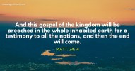 Matt. 24:14 And this gospel of the kingdom will be preached in the whole inhabited earth for a testimony to all the nations, and then the end will come.