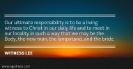 Our ultimate responsibility is to be a living witness to Christ in our daily life and to meet in our locality in such a way that we may be the Body, the new man, the lampstand, and the bride. Witness Lee