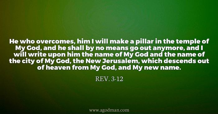 Rev. 3:12 He who overcomes, him I will make a pillar in the temple of My God, and he shall by no means go out anymore, and I will write upon him the name of My God and the name of the city of My God, the New Jerusalem, which descends out of heaven from My God, and My new name.