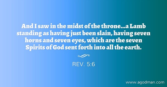 Rev. 5:6 And I saw in the midst of the throne...a Lamb standing as having just been slain, having seven horns and seven eyes, which are the seven Spirits of God sent forth into all the earth.