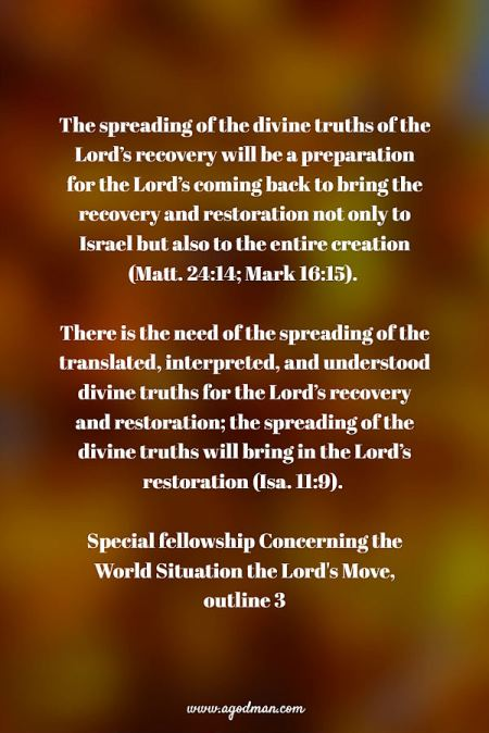 The spreading of the divine truths of the Lord's recovery will be a preparation for the Lord's coming back to bring the recovery and restoration not only to Israel but also to the entire creation (Matt. 24:14; Mark 16:15). There is the need of the spreading of the translated, interpreted, and understood divine truths for the Lord's recovery and restoration; the spreading of the divine truths will bring in the Lord's restoration (Isa. 11:9). Special fellowship Concerning the World Situation the Lord's Move, outline 3