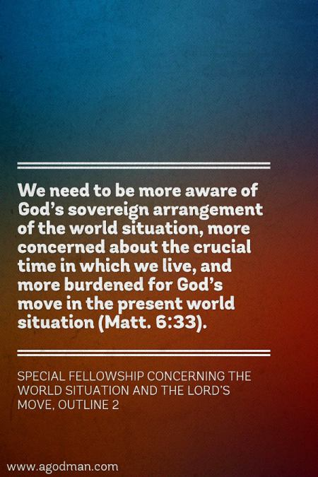 We need to be more aware of God's sovereign arrangement of the world situation, more concerned about the crucial time in which we live, and more burdened for God's move in the present world situation (Matt. 6:33). Special Fellowship concerning the World Situation and the Lord's Move, outline 2