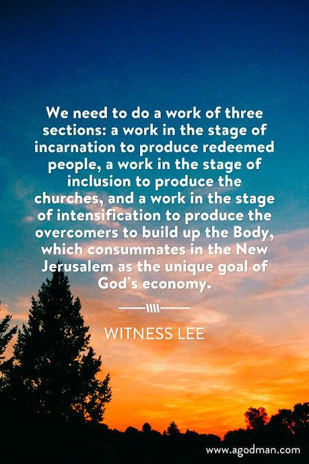 We need to do a work of three sections: a work in the stage of incarnation to produce redeemed people, a work in the stage of inclusion to produce the churches, and a work in the stage of intensification to produce the overcomers to build up the Body, which consummates in the New Jerusalem as the unique goal of God's economy. Witness Lee