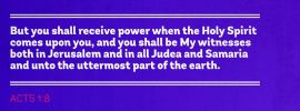 Acts 1:8 But you shall receive power when the Holy Spirit comes upon you, and you shall be My witnesses both in Jerusalem and in all Judea and Samaria and unto the uttermost part of the earth.