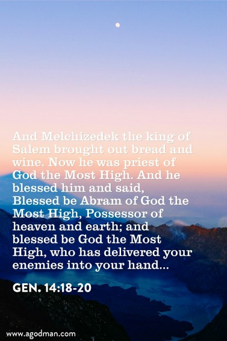 Gen. 14:18-20 And Melchizedek the king of Salem brought out bread and wine. Now he was priest of God the Most High. And he blessed him and said, Blessed be Abram of God the Most High, Possessor of heaven and earth; and blessed be God the Most High, who has delivered your enemies into your hand...