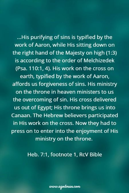 ...His purifying of sins is typified by the work of Aaron, while His sitting down on the right hand of the Majesty on high (1:3) is according to the order of Melchizedek (Psa. 110:1, 4). His work on the cross on earth, typified by the work of Aaron, affords us forgiveness of sins. His ministry on the throne in heaven ministers to us the overcoming of sin. His cross delivered us out of Egypt; His throne brings us into Canaan. The Hebrew believers participated in His work on the cross. Now they had to press on to enter into the enjoyment of His ministry on the throne. Heb. 7:1, footnote 1, RcV Bible