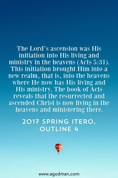 The Lord's ascension was His initiation into His living and ministry in the heavens (Acts 5:31). This initiation brought Him into a new realm, that is, into the heavens where He now has His living and His ministry. The book of Acts reveals that the resurrected and ascended Christ is now living in the heavens and ministering there. 2017 spring ITERO, outline 4