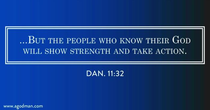 Dan. 11:32 ...But the people who know their God will show strength and take action.