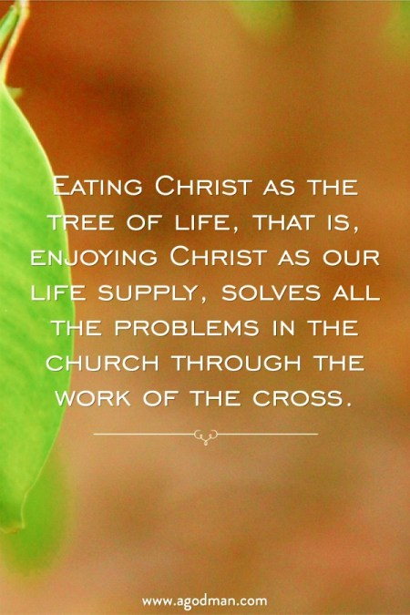 Eating Christ as the tree of life, that is, enjoying Christ as our life supply, solves all the problems in the church through the work of the cross.