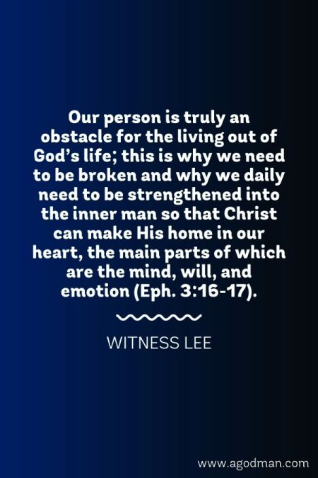 Our person is truly an obstacle for the living out of God's life; this is why we need to be broken and why we daily need to be strengthened into the inner man so that Christ can make His home in our heart, the main parts of which are the mind, will, and emotion (Eph. 3:16-17). Witness Lee