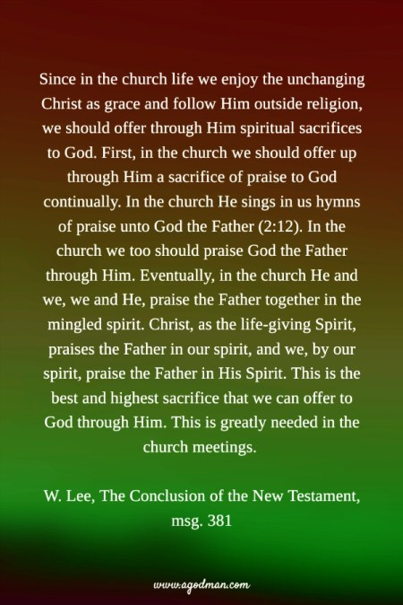 Since in the church life we enjoy the unchanging Christ as grace and follow Him outside religion, we should offer through Him spiritual sacrifices to God. First, in the church we should offer up through Him a sacrifice of praise to God continually. In the church He sings in us hymns of praise unto God the Father (2:12). In the church we too should praise God the Father through Him. Eventually, in the church He and we, we and He, praise the Father together in the mingled spirit. Christ, as the life-giving Spirit, praises the Father in our spirit, and we, by our spirit, praise the Father in His Spirit. This is the best and highest sacrifice that we can offer to God through Him. This is greatly needed in the church meetings. W. Lee, The Conclusion of the New Testament, msg. 381
