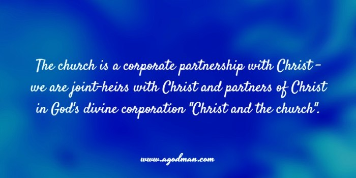"The church is a corporate partnership with Christ - we are joint-heirs with Christ and partners of Christ in God's divine corporation ""Christ and the church""."