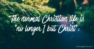 "The normal Christian life is ""no longer I but Christ""."
