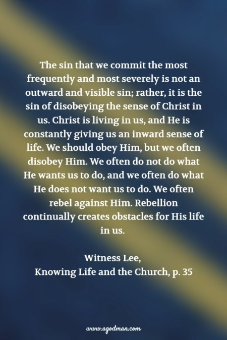 The sin that we commit the most frequently and most severely is not an outward and visible sin; rather, it is the sin of disobeying the sense of Christ in us. Christ is living in us, and He is constantly giving us an inward sense of life. We should obey Him, but we often disobey Him. We often do not do what He wants us to do, and we often do what He does not want us to do. We often rebel against Him. Rebellion continually creates obstacles for His life in us. Witness Lee, Knowing Life and the Church, p. 35
