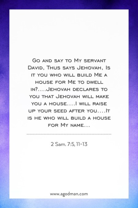 2 Sam. 7:5, 11-13 Go and say to My servant David, Thus says Jehovah, Is it you who will build Me a house for Me to dwell in?....Jehovah declares to you that Jehovah will make you a house....I will raise up your seed after you....It is he who will build a house for My name...
