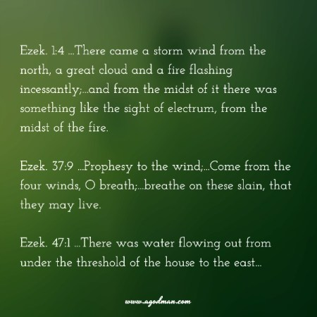 Ezek. 1:4 ...There came a storm wind from the north, a great cloud and a fire flashing incessantly;...and from the midst of it there was something like the sight of electrum, from the midst of the fire. Ezek. 37:9 ...Prophesy to the wind;...Come from the four winds, O breath;...breathe on these slain, that they may live. Ezek. 47:1 ...There was water flowing out from under the threshold of the house to the east...