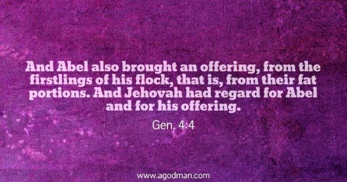 Gen. 4:4 And Abel also brought an offering, from the firstlings of his flock, that is, from their fat portions. And Jehovah had regard for Abel and for his offering.